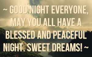 ... , may you all have a blessed and peaceful night. Sweet Dreams