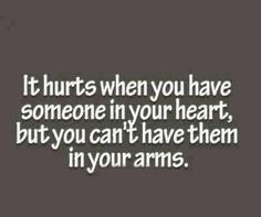 you have someone in your heart, but you can't have them in your arms ...