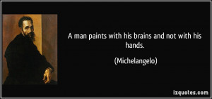 man paints with his brains and not with his hands. - Michelangelo