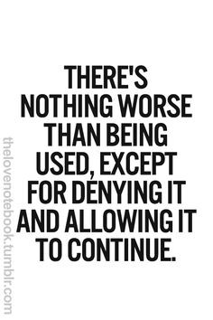 There's nothing worse than being used, except for denying it and ...