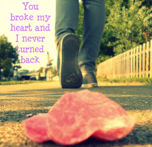 You broke my heart and I never turned back ~ Break Up Quote