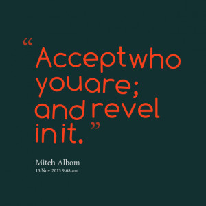Quotes Picture: accept who you are; and revel in it