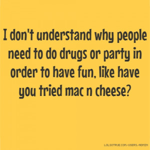 don't understand why people need to do drugs or party in order to ...