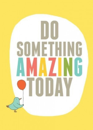 Do Something Amazing Today...