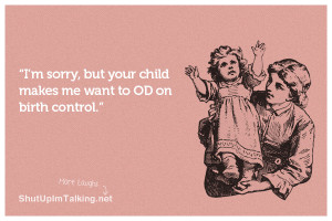 sorry, but your child makes me want to OD on birth control.