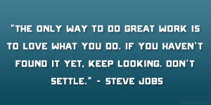 "... found it yet, keep looking. Don't settle."" – Steve Jobs"