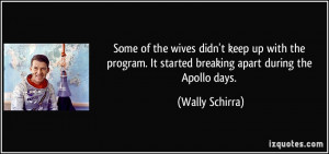... . It started breaking apart during the Apollo days. - Wally Schirra