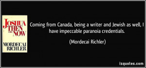... as well, I have impeccable paranoia credentials. - Mordecai Richler