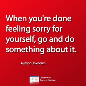 When you're done feeling sorry for yourself, go and do something about ...