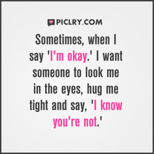 Sometimes when I say 'I'm okay'. I want someone to look me in ...