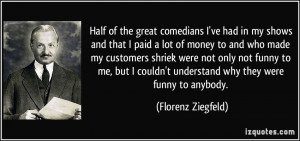 Half of the great comedians I've had in my shows and that I paid a lot ...