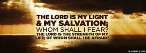 The LORD is my light and my salvation; whom shall I fear. the LORD is ...