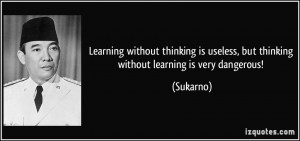 ... is useless, but thinking without learning is very dangerous! - Sukarno