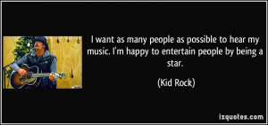 ... my music. I'm happy to entertain people by being a star. - Kid Rock