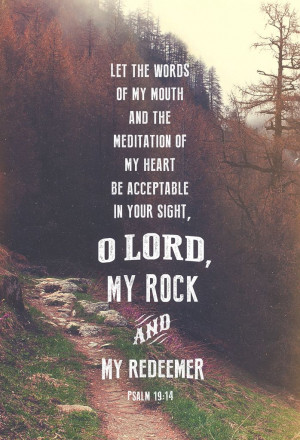 ... my heart be acceptable in your sight, O Lord, my rock and my redeemer