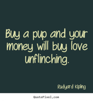 ... your money will buy love unflinching. Rudyard Kipling best love quotes