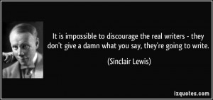 ... give a damn what you say, they're going to write. - Sinclair Lewis