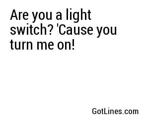 Are you a light switch 39 Cause you turn me on quot