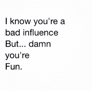 Bad influence quote