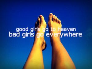 Good girls go to heaven. Bad girls go everywhere. Mae West