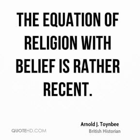 Arnold J. Toynbee - The equation of religion with belief is rather ...
