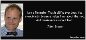 am a filmmaker. That is all I've ever been. You know, Martin Scorsese ...