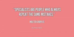 Specialists are people who always repeat the same mistakes.