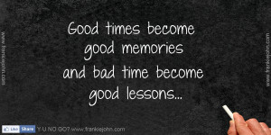 Good times become good memories and bad time become good lessons.