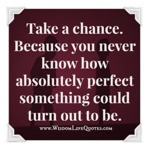 Take a chance as it is a once in a lifetime opportunity. Have a ...