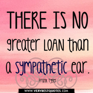 Sympathy quotes,There is no greater loan than a sympathetic ear ...