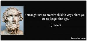 You ought not to practice childish ways, since you are no longer that ...