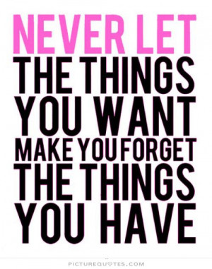 ... things you want make you forget the things you have Picture Quote #1