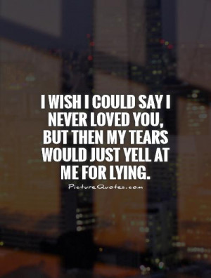 could say I never loved you, but then my tears would just yell at me ...