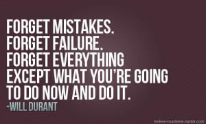 Forget mistakes. Forget failure. Forget everything except what you're ...