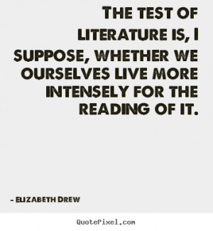 Elizabeth Drew picture quote - The test of literature is, i suppose ...