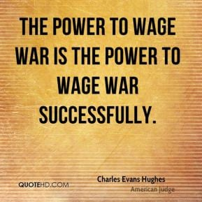 ... wage war is the power to wage war successfully. - Charles Evans Hughes