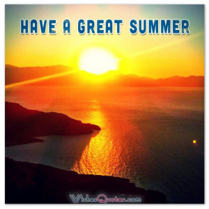 HAVE A GREAT SUMMER. #quotes #summer #summersayings