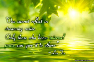 """... Only those who know internal peace can give it to others."""" ~ Lao Tzu"""