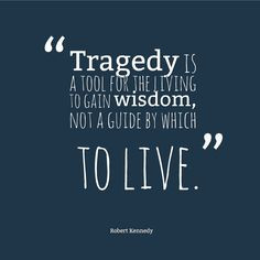 Tragedy is a tool for the living to gain wisdom, not a guide by which ...