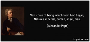 ... from God began, Nature's ethereal, human, angel, man. - Alexander Pope