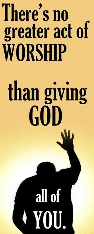 there is no greater act of worship than giving god all of you