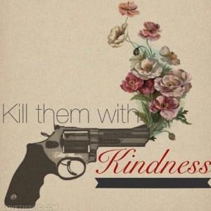 Kill them with kindness♡