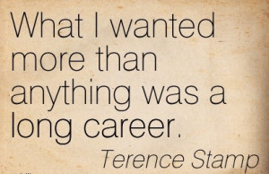 Good Career Quotes By Terence Stamp ~What I Wanted More Than Anything ...