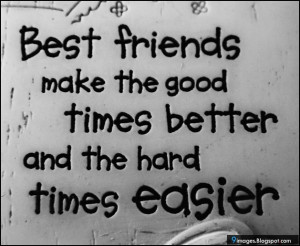 Best friends make the good times better and the hard times easier
