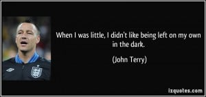 ... little, I didn't like being left on my own in the dark. - John Terry