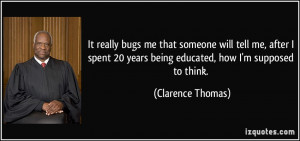 ... 20 years being educated, how I'm supposed to think. - Clarence Thomas