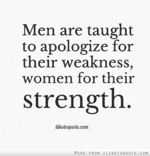 Men are taught to apologize for their weakness... #quotes #quote