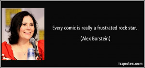 Every comic is really a frustrated rock star. - Alex Borstein