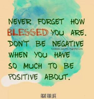 Never forget how blessed you are Don't be negative when you have so ...
