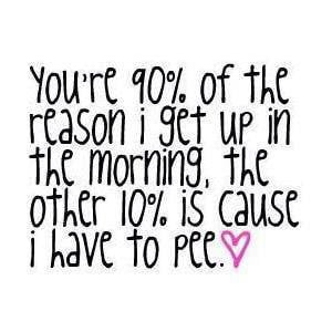 ... reason I get up in the morning, the other 10% is cause I have to pee